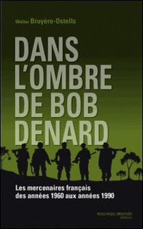 Dans l'ombre de Bob Denard - Les mercenaires français de 1960 à 1989-Walter Bruyère-Ostells