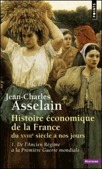 Histoire économique de la France du XVIIIe siècle à nos jours - Tome 1, De l'Ancien Régime à la Première Guerre mondiale-Jean-Charles Asselain