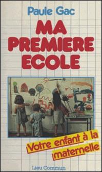 Ma première école - Votre enfant à la maternelle-Paule Gac