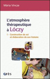 L'atmosphère thérapeutique à Loczy - Tome 1, Construction de soi et élaboration de son histoire-Maria Vincze