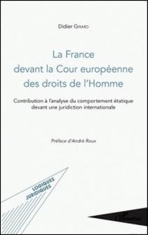 La France devant la Cour européenne des droits de l'Homme - Contribution à l'analyse du comportement étatique devant une juridiction internationale-Didier Girard