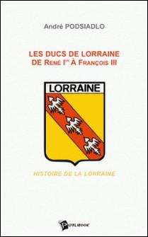Les ducs de Lorraine de René 1er à François III : histoire de la Lorraine-André Podsiadlo