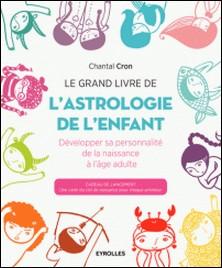Le grand livre de l'astrologie de l'enfant - Développer sa personnalité de la naissance à l'âge adulte-Chantal Cron