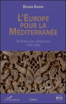 L'Europe pour la Méditerranée - De Barcelone à Barcelone (1995-2008)-Bichara Khader