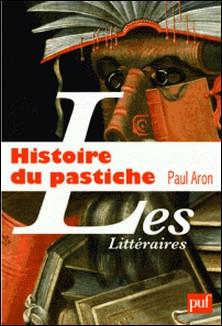 Histoire du pastiche - Le pastiche littéraire français, de la Renaissance à nos jours-Paul Aron