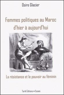 Femmes politiques au Maroc d'hier à aujourd'hui - La résistance et le pouvoir au féminin-Osire Glacier