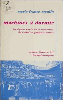 Machines à dormir - Les foyers neufs de la Sonacotra, de l'A.D.E.F. et quelques autres-Marie-France Moulin
