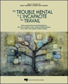 Du trouble mental à l'incapacité au travail - Une perspective transdisciplinaire qui vise à mieux saisir cette problématique et à offrir des pistes d'intervention-Marc Corbière , Marie-José Durand