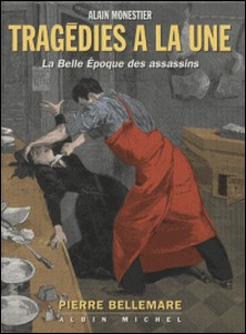 Tragédies à la une - La Belle époque des assassins-Pierre Bellemare , Monestier