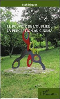 Le pouvoir de l'oubliée : la perception au cinéma - Un essai à caractère philosophique-Lucie Roy