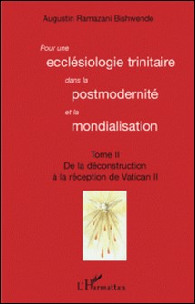 Pour une ecclésiologie trinitaire dans la postmodernité et la mondialisation - Tome 2 : De la déconstruction à la réception du Vatican II-Augustin Ramazani Bishwende