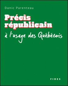 Précis républicain à l'usage des Québécois-Danic Parenteau