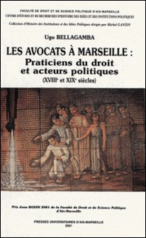 Les avocats à Marseille : Praticiens du droit et acteurs politiques, XVIIIème-XIXème siècles-Ugo Bellagamba