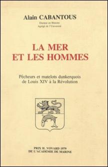 La mer et les hommes : pêcheurs et matelots dunkerquois de Louis XIV à la Révolution-Alain Cabantous