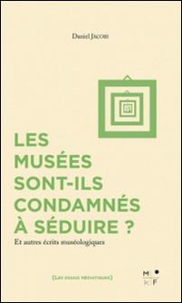 Les musées sont-ils condamnés à séduire ? - Et autres écrits muséologiques-Daniel Jacobi