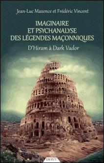 Imaginaire et psychanalyse des légendes maçonniques - D'Hiram à Dark Vador-Jean-Luc MAXENCE , Jean-Luc Maxence , Frédéric Vincent
