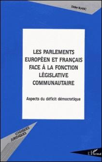 Les parlements européens et français face à la fonction législative communautaire - Aspects du déficit démocratique-Didier Blanc