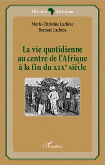 La vie quotidienne au centre de l'Afrique à la fin du XIXe siècle-Marie-Christine Lachèse , Bernard Lachèse