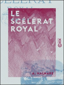 Le Scélérat royal - Grand roman national historique-A. Halnare