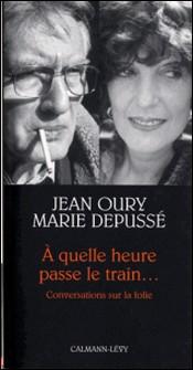 A quelle heure passe le train... - Conversations sur la folie-Docteur Jean Oury , Marie Depussé