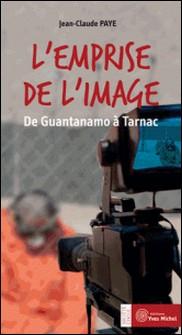 L'emprise de l'image - De Guantanamo à Tarnac-Jean-Claude Paye