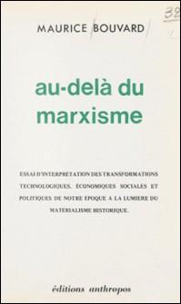 Au-delà du marxisme : essai d'interprétation des transformations technologiques, économiques, sociales et politiques de notre époque à la lumière du matérialisme historique-Maurice Bouvard