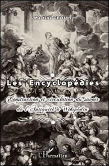 Les encyclopédies - Construction et circulation du savoir de l'Antiquité à Wikipédia-Martine Groult