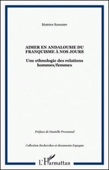 Aimer en Andalousie du franquisme à nos jours - Une ethnologie des relations hommes/femmes-Béatrice Sommier