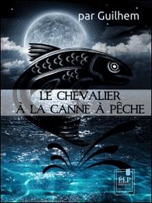 Le Chevalier à la canne à pêche-Guilhem Guilhem