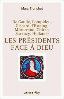 Les Présidents face à Dieu - De Gaulle, Pompidou, Giscard d'Estaing, Mitterrand, Chirac, Sarkozy, Hollande-Marc Tronchot