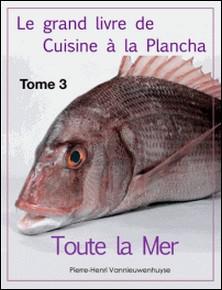Le grand livre de Cuisine à la Plancha : Tome 3. - Toute la Mer à la plancha-Pierre-Henri Vannieuwenhuyse