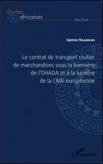 Le contrat de transport routier de marchandises sous la bannière de l'OHADA et à la lumière de la CMR européenne-Gaston Ngamkan