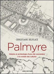 Palmyre. Histoire et archéologie d'une cité caravanière à la croisée des cultures-Christiane Delplace