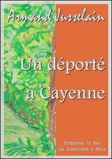 Un déporté à Cayenne - Souvenirs de Guyane-Armand Jusselain