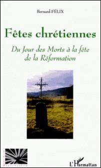 Fêtes chrétiennes - Du Jour des Morts à la fête de la Réformation-Bernard Félix
