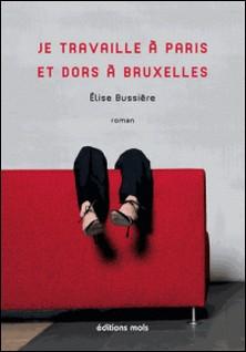 Je travaille à Paris et dors à Bruxelles - Un roman d'actualité-Elise Bussière