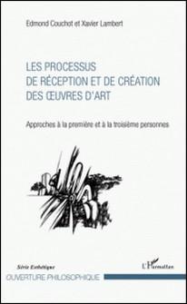 Les processus de réception et de création des oeuvres d'art - Approches à la première et à la troisième personnes-Edmond Couchot , Xavier Lambert