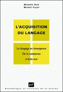 L'ACQUISITION DU LANGAGE. Volume I, Le langage en émergence, De la naissance à trois ans-Michèle Kail , Michel Fayol