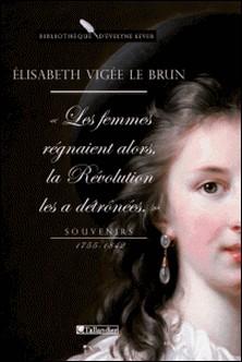 Souvenirs 1755-1842 - Les Femmes régnaient alors, la Révolution les a détrônées-Elisabeth Vigée-Le Brun