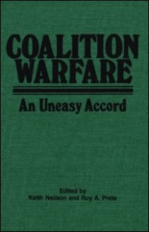 Coalition Warfare - An Uneasy Accord-Keith Neilson , Roy A. Prete