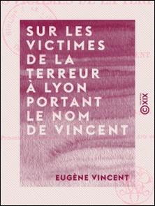 Sur les victimes de la Terreur à Lyon portant le nom de Vincent - Documents, la plupart inédits-Eugène Vincent