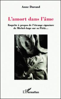 L'amort dans l'âme - Enquête à propos de l'étrange signature de Michel-Ange sur sa Piétà...-Anne Durand