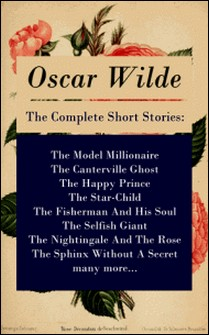 The Complete Short Stories: The Model Millionaire + The Canterville Ghost + The Happy Prince + The Star-Child + The Fisherman And His Soul + The Selfish Giant + The Nightingale And The Rose + The Sphinx Without A Secret + many more...-Oscar Wilde