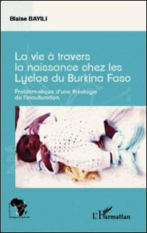 La vie à travers la naissance chez les Lyelae du Burkina Faso - Problématique d'une théologie de l'inculturation-Blaise Bayili