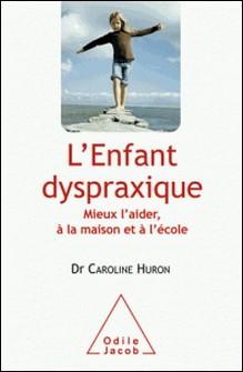L'enfant dyspraxique - Mieux l'aider, à la maison et à l'école-Caroline Huron
