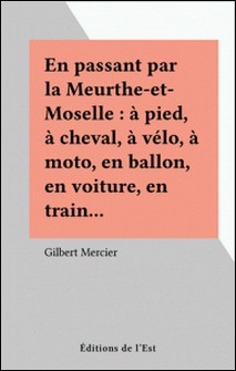 En passant par la Meurthe-et-Moselle : à pied, à cheval, à vélo, à moto, en ballon, en voiture, en train.-Gilbert Mercier