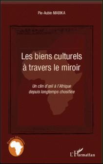 Les biens culturels à travers le miroir - Un clin d'oeil à l'Afrique depuis longtemps chosifiée-Pie-Aubin Mabika