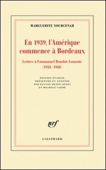 En 1939, l'Amérique commence à Bordeaux - Lettres à Emmanuel Boudot-Lamotte (1938-1980)-Marguerite Yourcenar