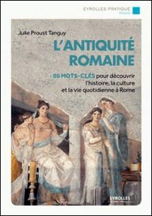 L'antiquité romaine - 80 mots-clés pour découvrir l'histoire, la culture et la vie à Rome-Julie Proust Tanguy