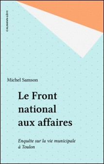 Le Front national aux affaires - Deux ans d'enquête sur la vie municipale à Toulon-Michel Samson